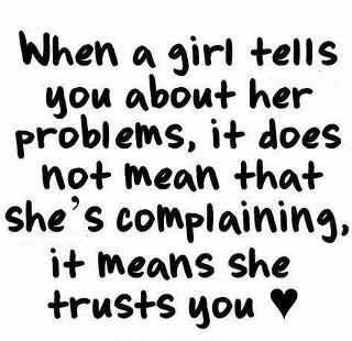 When A Girl Tells You About Her Problems, It Does Not Mean That She's Complaining, It Means She Trusts You.