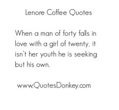When A Man Of Forty Falls In Love With A Girl Of Twenty, It Isn't Her Youth He Is Seeking But His Own. - Lenore Coffee Quotes