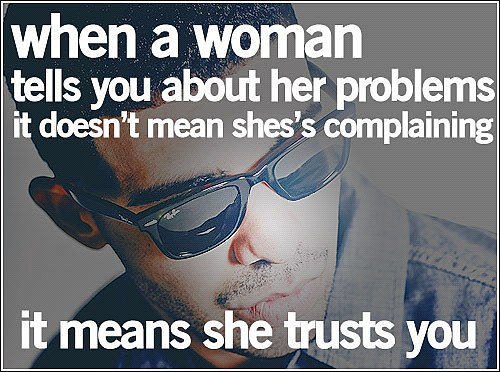 When A Woman Tells You About Her Problems It Doesn't Mean She's Complaining It Means She Trusts You