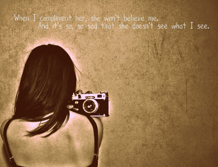 When I Compliment Her, She Won't Believe Me. And It's So, So Sad That She Doesn't See What I See