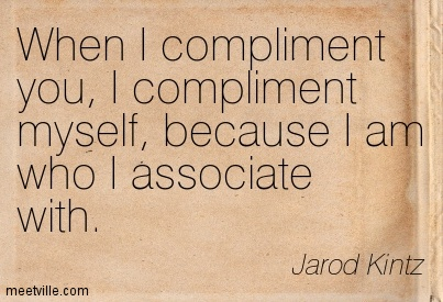 When I Compliment You, I Compliment Myself, Because I Am Who I Associate With