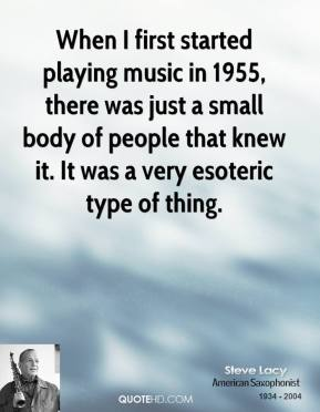 When I First Started Playing Music In 1955, There Was Just A Small Body Of People That Knew It. It Was A Very Esoteric Type Of Thing. - Steve Lacy