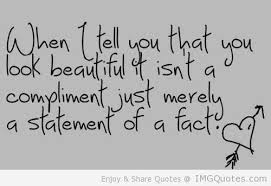 When I Tell You That You Look Beautiful Isn't a Compliment Just Merely a Statement Of a Fact
