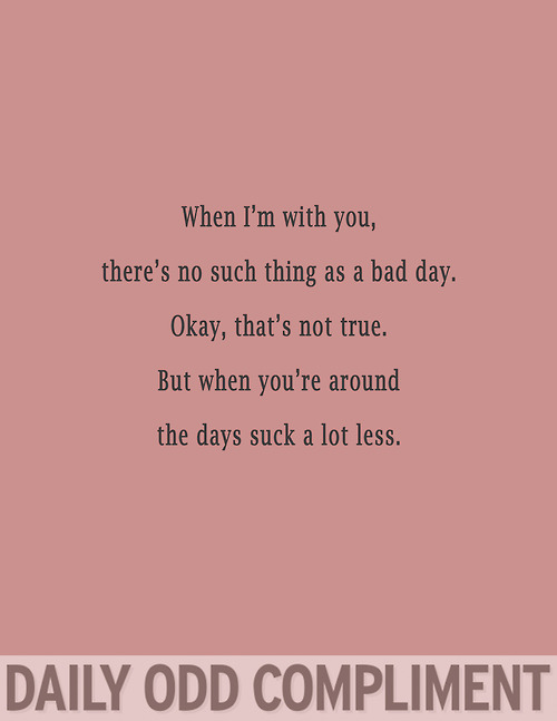 When I'm With You, There's No Such Thing As a Bad Day, Okay, That,s Not True, But When You're Around The Days Suck a Lot Less