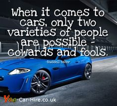 When It Comes To Cars, Only Two Varieties Of People Are Possible Cowards And Fools.