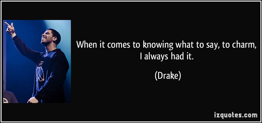 When It Comes To Knowing What To Say To Charm I Always Had It. - Drake