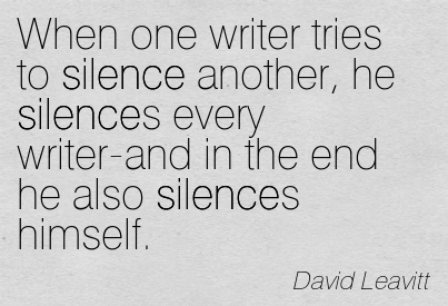 When One Writer Tries To Silence Another, He Silences Every Writer-And In The End He Also Silences Himself. - David Leavitt ~ Censorship Quotes