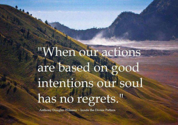 """ When Our Actions Are Based On Good Intentions Our Soul Has No Regrets ""  ~ Body Quotes"