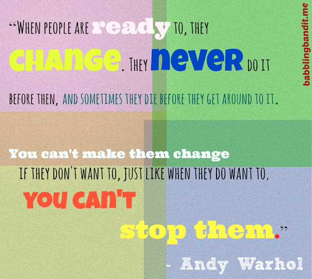 """"""" When People Are Ready To, They Change. They Never Do It Before Then, And Sometimes They Die Before They Get Around To It…. - Andy Warhol"""