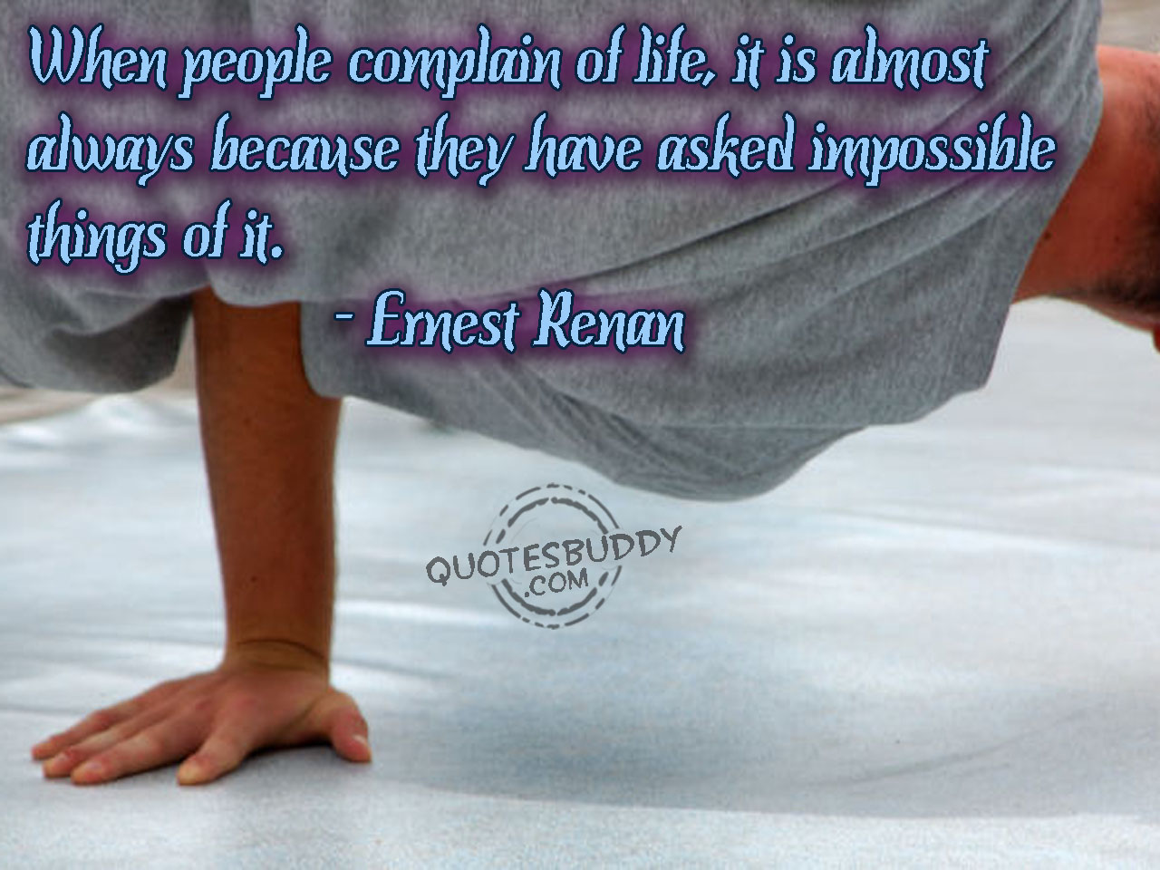 When People Complain Of Life, It Is Almost Always Because They Have Asked Impossible Things Of It. - Ernest Renan