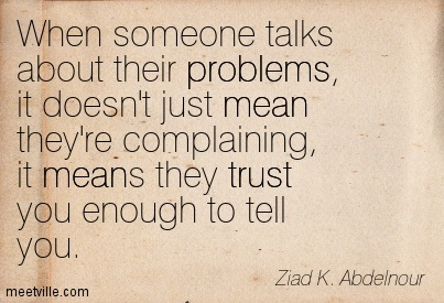When Someone Talks About Their Problems, It Doesn't Just Mean They're Complaining, It Means They Trust You Enough To Tell You. - Ziad K. Abdelnour