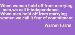 When Women Hold Off From Marrying Men We Call It Independence. When Men Hold Off From Marrying Women We Call It Fear Of Commitment.  - Warren Farrel