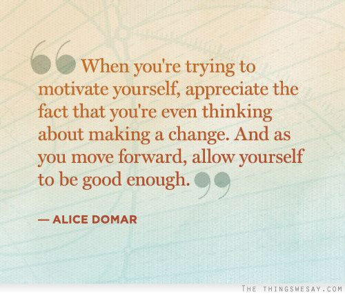""""""" When You're Trying To Motivate Yourself, Appreciate The Fact That You're Even Thinking About Making A Change. And As You Move Forward, Allow Yourself To Be Good Enough. """"- Alice Domar"""