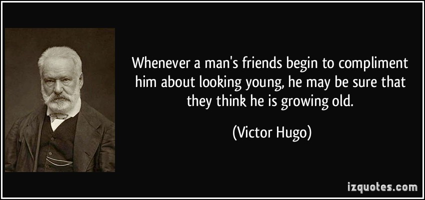 Whenever a Man's Friends Begin To Compliment Him About Looking Young, He May Be Sure That They Think He Is Growing Old. - Victor Hugo