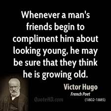 Whenever a Man's Friends Begin To Compliment Him About Looking Young, He May Be Sure That They Think He Is Growing Old