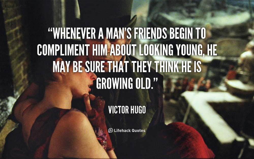 """""""Whenever A Man's Friends Begin To Compliment Him About Looking Young, He May Be Sure That They Think He Is Growing Old"""""""