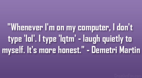 """""""Whenever I'm On My Computer, I Don't Type 'lol'. Type 'lqtm' - Laugh Quiety To Myself. It's More Honest."""" - Demetri Martin"""