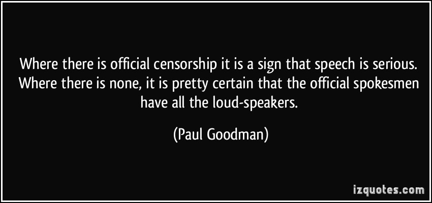 Where There Is Official Censorship It Is A Sign That Speech Is Serious Where There Is None, It Is Pretty Certain That The Official Spokesmen have All The Loud Speakers. - Paul Goodman