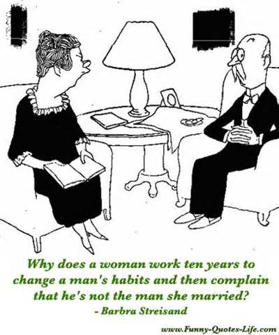 Why Does A Woman Work Ten Years To Change A Man's Habits And Then Complain That He's Not The Man She Married. - Barbra Streisand