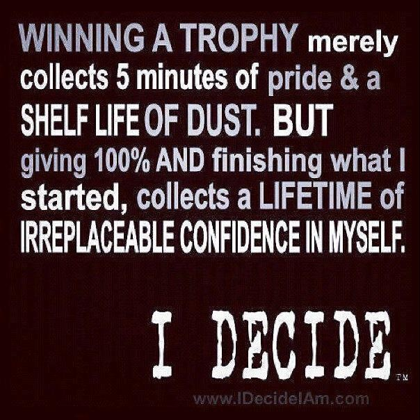 Winning A Trophy Merely Collects 5 Minutes Of Pride & A Shelf Life Of Dust. But Giving 100% And Finishing What I Started… ~ Body Quotes