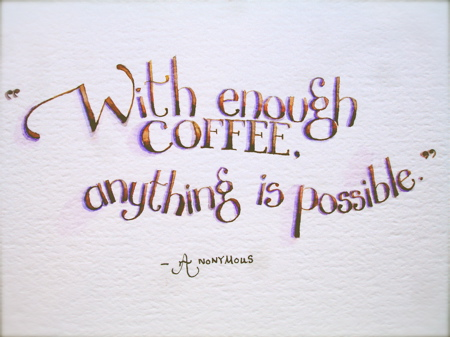 """"""" With Enough Coffee. Anything Is Possible """" - Anonymous"""