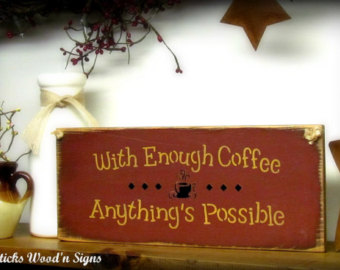 With Enough Coffee Anything's Possible.