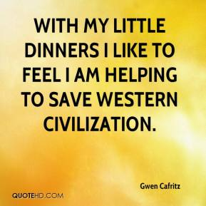With My Little Dinners I Like To Feel I Am Helping To Save Western Civilization - Gwen Cafritz