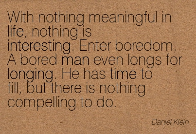 With Nothing Meaningful In Life, Nothing Is Interesting. Enter Boredom. A Bored Man Even Longs For Longing…. - Daniel Klein