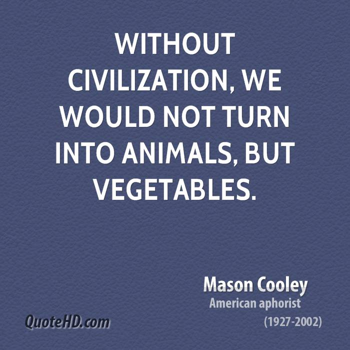 Without Civilization, We Would Not Turn Into Animals, But Vegetables. - Mason Cooley