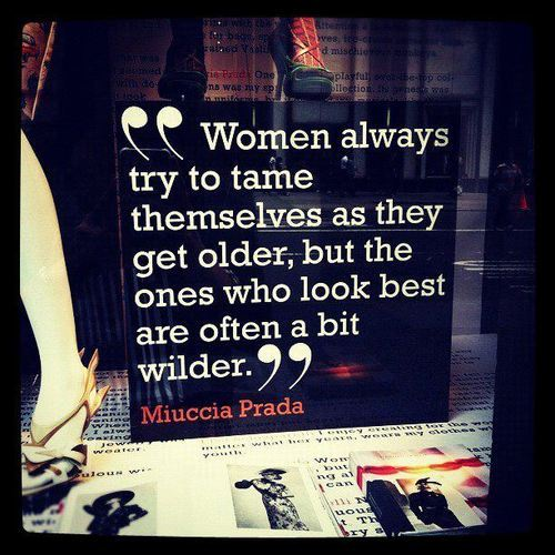 """ Women Always Try To Tame Themselves As They Get Older, But The Ones Who Look Best Are Often A Bit Wilder. "" - Miuccia Prada ~ Clothing Quotes"