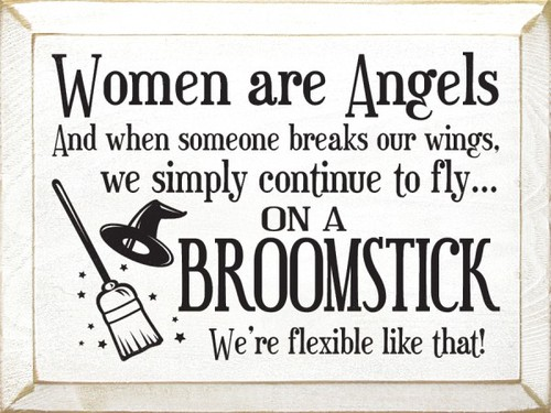 Women Are Angels And When Someone Breaks Our Wings, We Simply Continue To Fly On A Broomstick We're Flexible Like That.