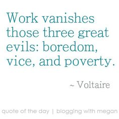 Work Vanishes Those Three Great Evils, Boredom, Vice, And Poverty. - Voltaire