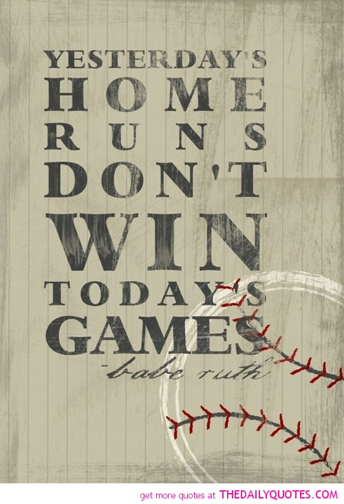 Yesterday's Home Runs Don't Win Today's Games.  - Babe Ruth ~ Boxing Quotes