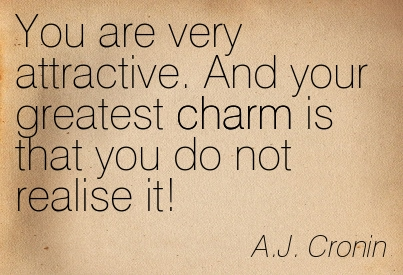 You Are Very Attractive. And Your Greatest Charm Is That You Do Not Realise It! -  A.J. Cronin