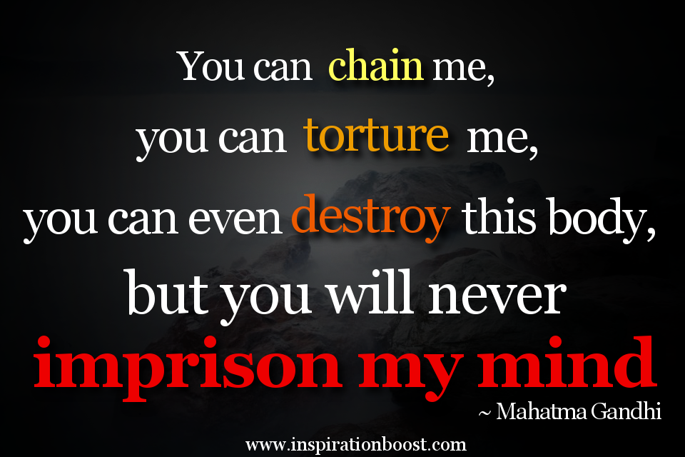 You Can Chain Me, You Can Torture Me, You Can Even Destroy This Body, But You Will Never Imprison My Mind. - Mahatma Gandhi