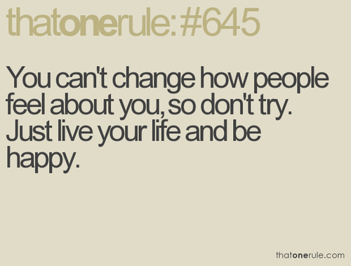 You Can't Change How People Feel About You, So Don't Try. Just Live Your Life And Be Happy.