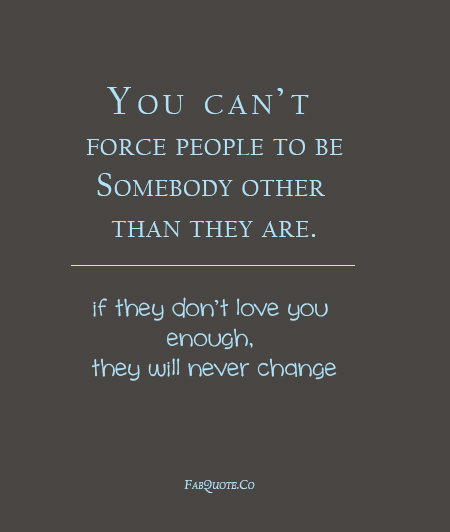 You Can't Force People To Be Somebody Other Than They Are. If They Don't Love You Enough. They Will Never Change.