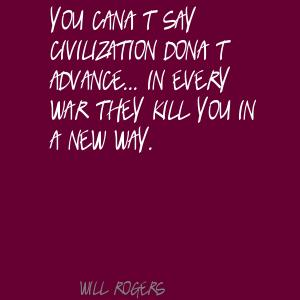 """ You Can't Say Civilization Don't Advance In Every War They Kill You In A New Way "" - Will Rogers"