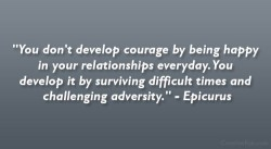 """You Don't Develop Courage By Being Happy In Your Relationships Everyday. You Develop It By Surviving Difficult Times And Challenging Adversity"" - Epicurus"