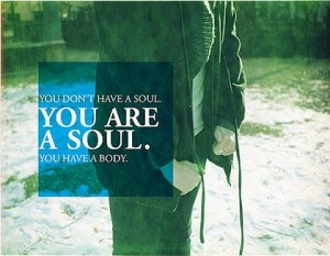 You Don't Have A Soul. You Are A Soul. You Have A Body.