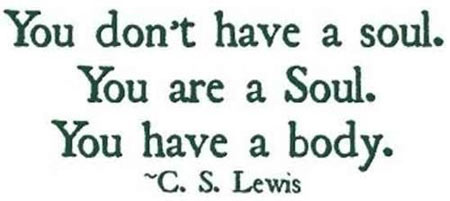 You Don't Have A Soul. You Are A Soul. You Have A Body. - C.S. Lewis
