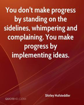 You Don't Make Progress By Standing On The Sidelines, Whimpering And Complaining. You Make Progress By Implementing Ideas. - Shirley Hufsteddler