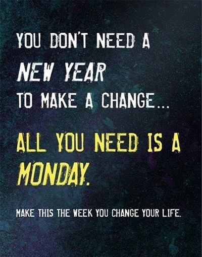 You Don't Need A New Year To Make A Change All You Need Is A Monday. Make This The Week You Change Your Life.
