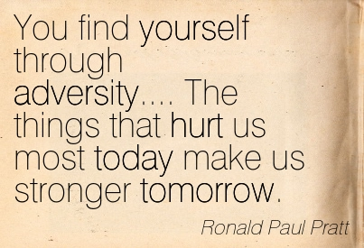 You Find Yourself Through Adversity…. The Things That Hurt Us Most Today Make Us Stronger Tomorrow. - Ronald Paul Pratt