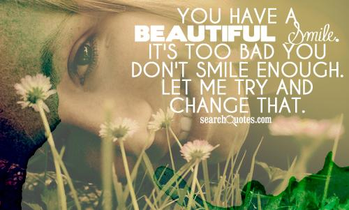You Have A Beautiful Smile, It's Too Bad You Don't Smile Enough. Let Me Try And Change That