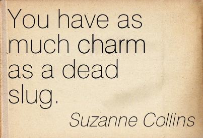 You Have As Much Charm As A Dead Slug. - Suzanne Collins