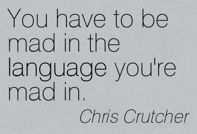 You Have To Be Mad In The Language You're Mad In. - Chris Crutcher ~ Censorship Quotes