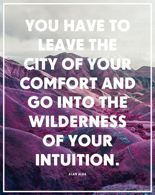 You Have To Leave The City Of Your Comfort And Go Into The Wilderness Of Your Intuition. - Alan Alda