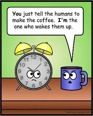 You Just Tell The Humans To Make The Coffee. I'm The One Who Wakes Them Up.