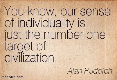 You Know, Our Sense Of Individuality Is Just The Number One Target Of Civilization. - Alan Rudolph